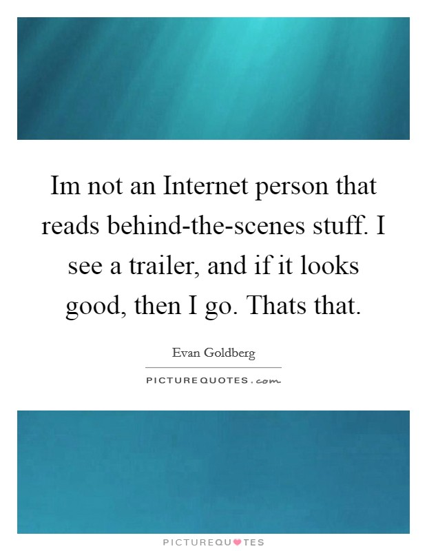 Im not an Internet person that reads behind-the-scenes stuff. I see a trailer, and if it looks good, then I go. Thats that Picture Quote #1