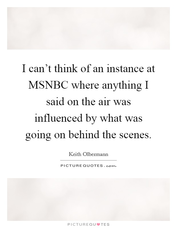 I can't think of an instance at MSNBC where anything I said on the air was influenced by what was going on behind the scenes Picture Quote #1