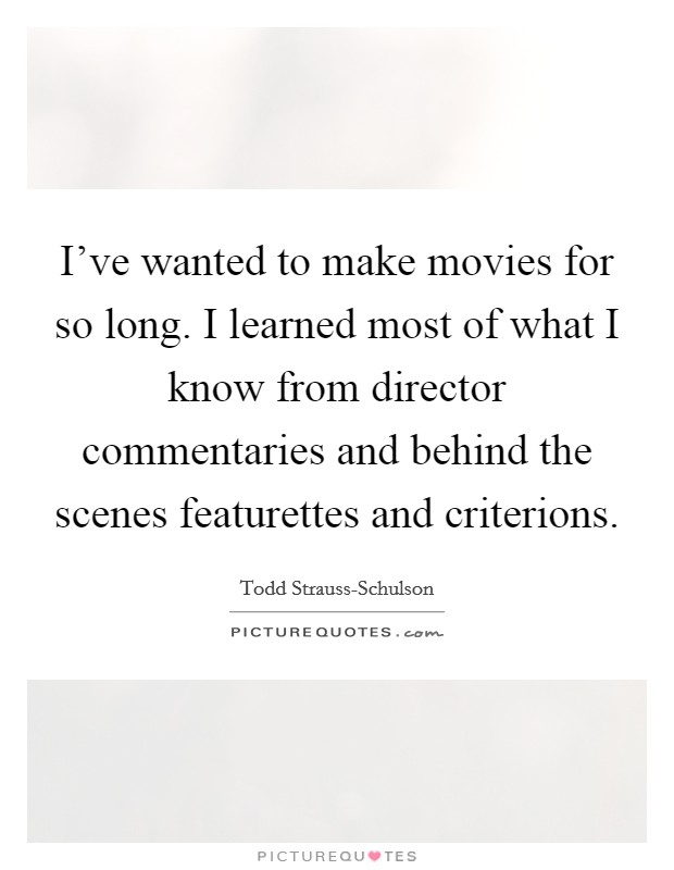 I've wanted to make movies for so long. I learned most of what I know from director commentaries and behind the scenes featurettes and criterions Picture Quote #1