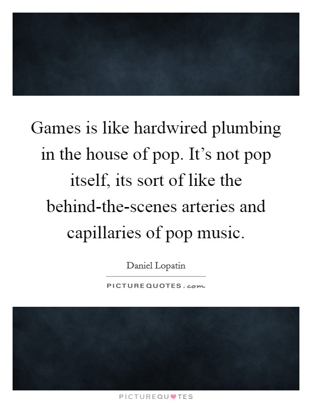 Games is like hardwired plumbing in the house of pop. It's not pop itself, its sort of like the behind-the-scenes arteries and capillaries of pop music Picture Quote #1