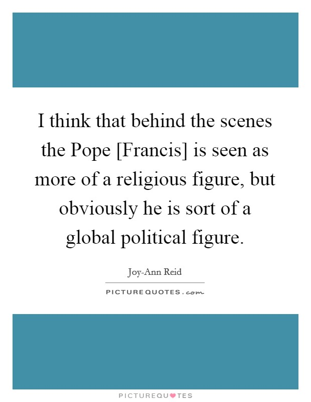 I think that behind the scenes the Pope [Francis] is seen as more of a religious figure, but obviously he is sort of a global political figure Picture Quote #1