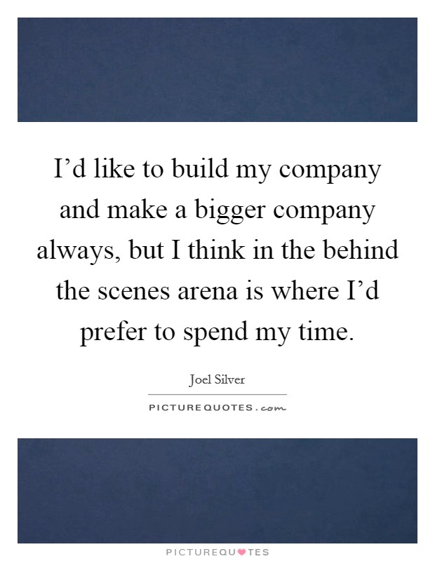 I'd like to build my company and make a bigger company always, but I think in the behind the scenes arena is where I'd prefer to spend my time Picture Quote #1