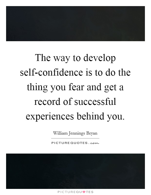 The way to develop self-confidence is to do the thing you fear and get a record of successful experiences behind you Picture Quote #1