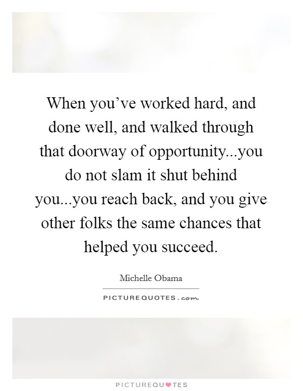 When you've worked hard, and done well, and walked through that doorway of opportunity...you do not slam it shut behind you...you reach back, and you give other folks the same chances that helped you succeed Picture Quote #1