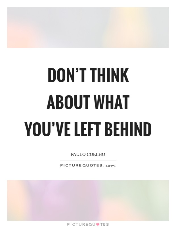 Don't think about what you've left behind Picture Quote #1