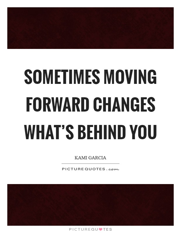 Sometimes moving forward changes what's behind you Picture Quote #1