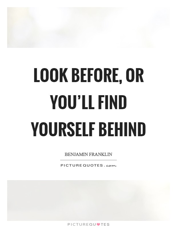 Look before, or you'll find yourself behind Picture Quote #1