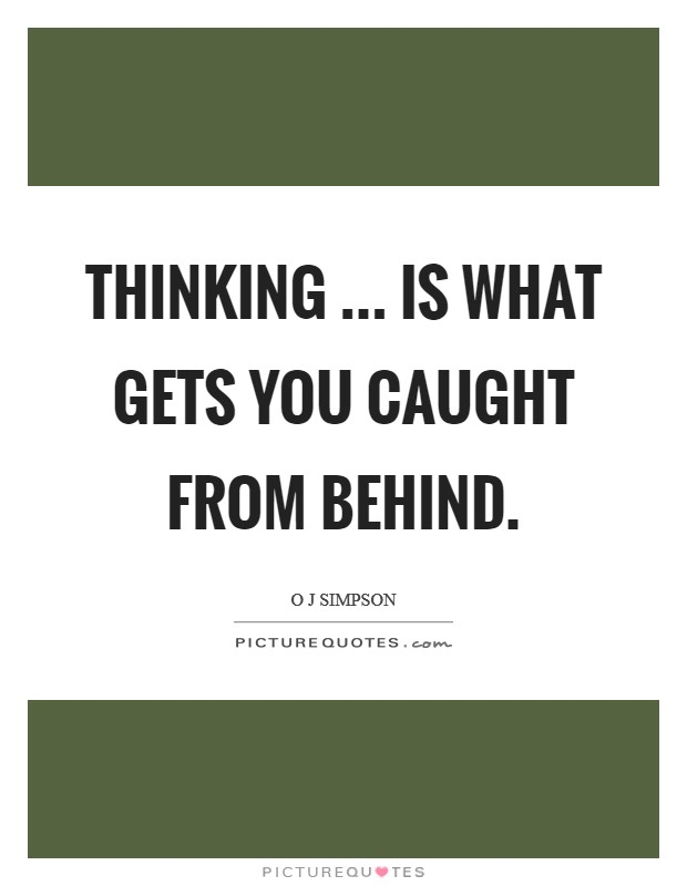 Thinking ... is what gets you caught from behind Picture Quote #1