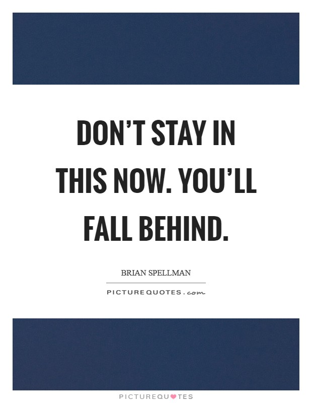 Don't stay in this now. You'll fall behind Picture Quote #1