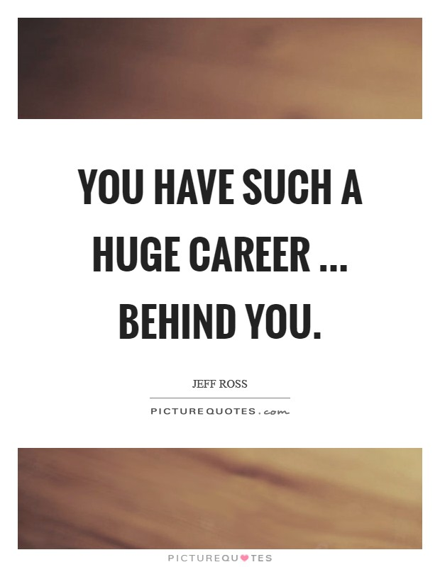 You have such a huge career ... behind you Picture Quote #1