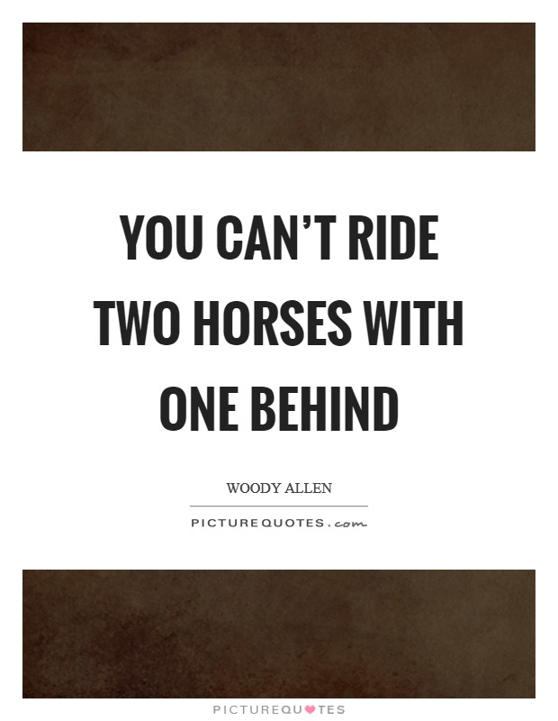 You can't ride two horses with one behind Picture Quote #1
