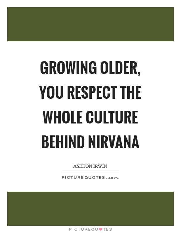 Growing older, you respect the whole culture behind Nirvana Picture Quote #1