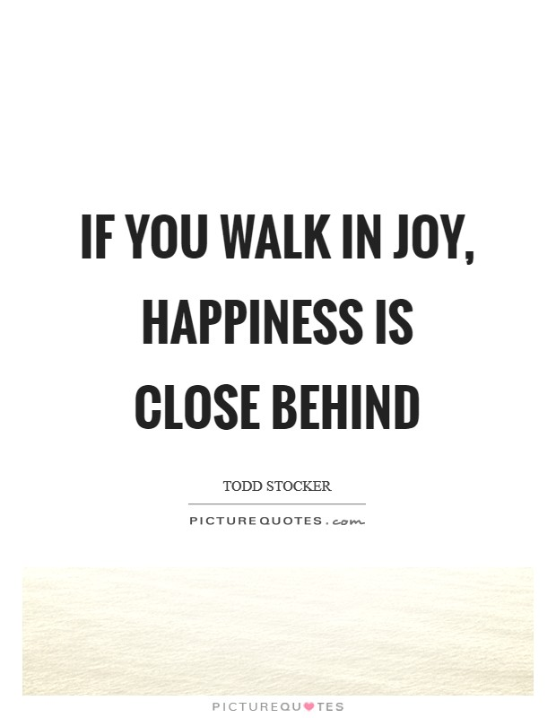 If you walk in joy, happiness is close behind Picture Quote #1