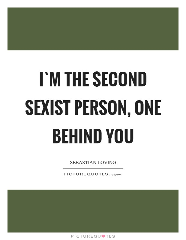 I`m the second sexist person, one behind you Picture Quote #1