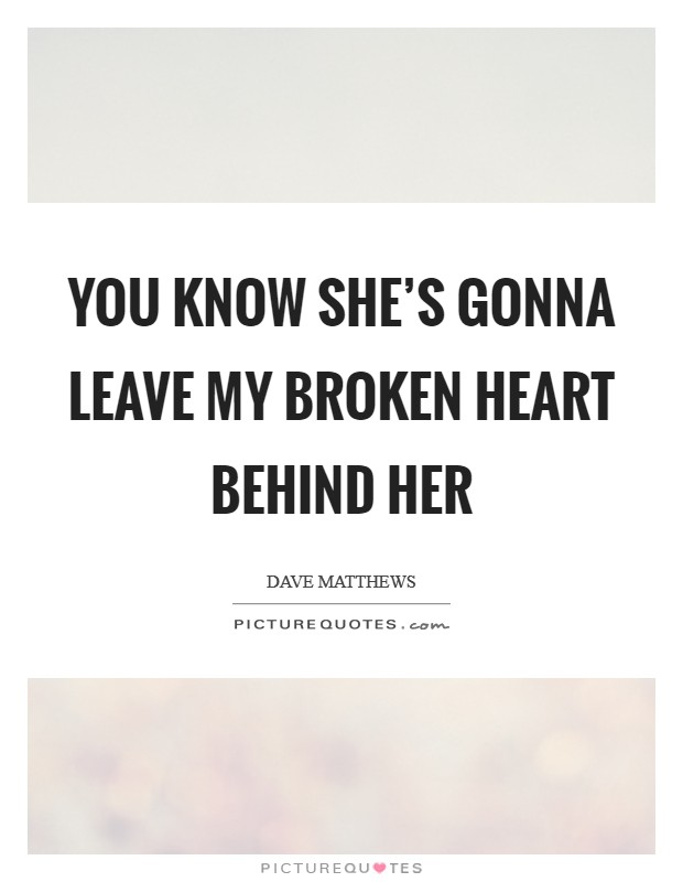 You know she's gonna leave my broken heart behind her Picture Quote #1