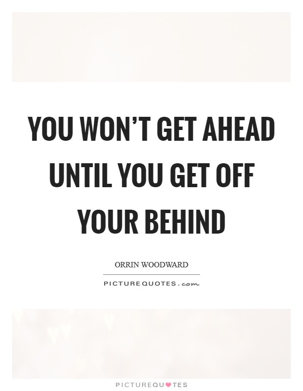 You won't get ahead until you get off your behind Picture Quote #1