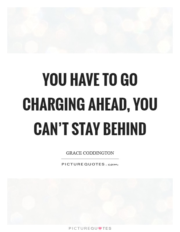 You have to go charging ahead, you can't stay behind Picture Quote #1