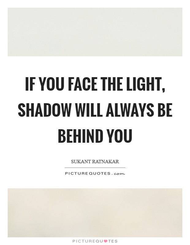 If you face the light, shadow will always be behind you Picture Quote #1