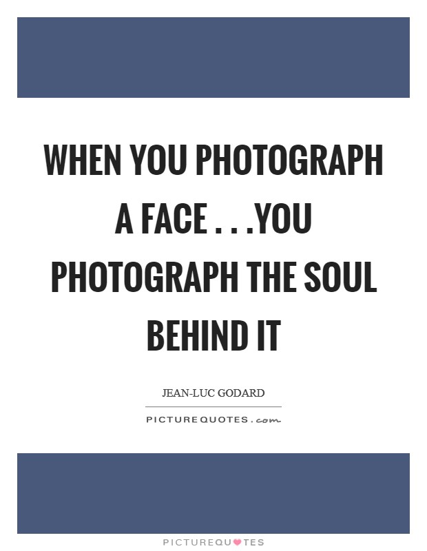 When you photograph a face . . .you photograph the soul behind it Picture Quote #1