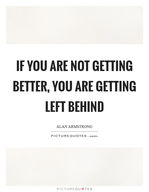 If you are not getting better, you are getting left behind Picture Quote #1