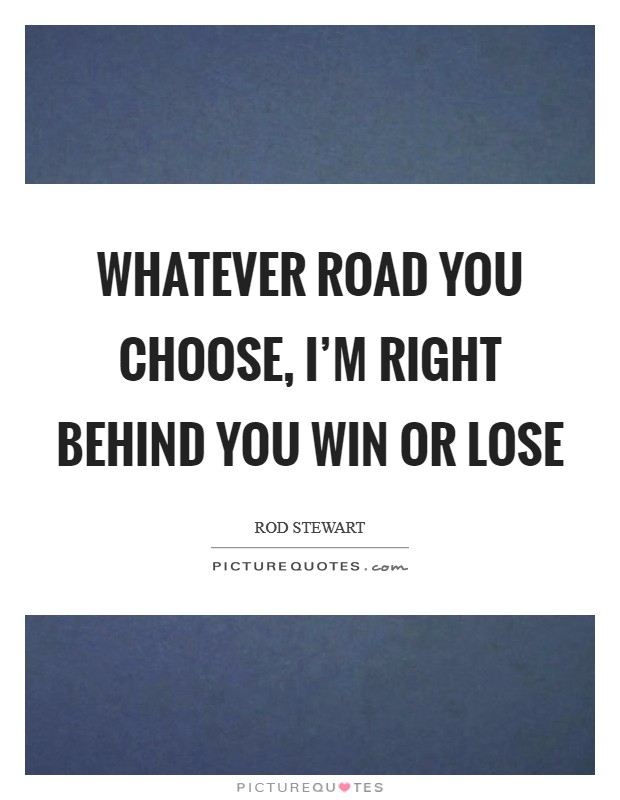 Whatever road you choose, I'm right behind you win or lose Picture Quote #1