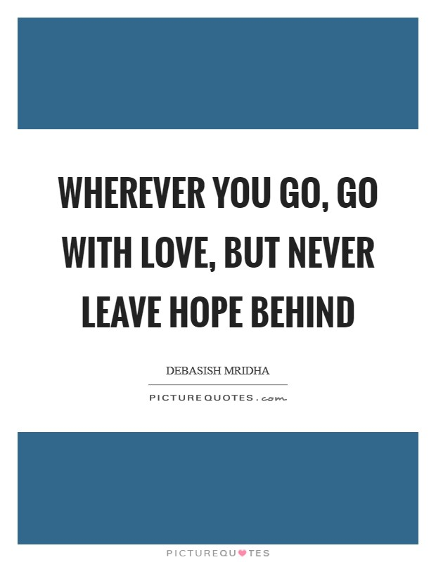 Wherever you go, go with love, but never leave hope behind Picture Quote #1