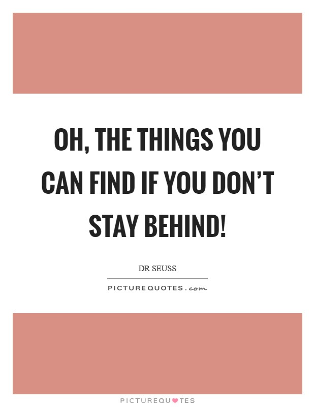 Oh, the things you can find if you don't stay behind! Picture Quote #1