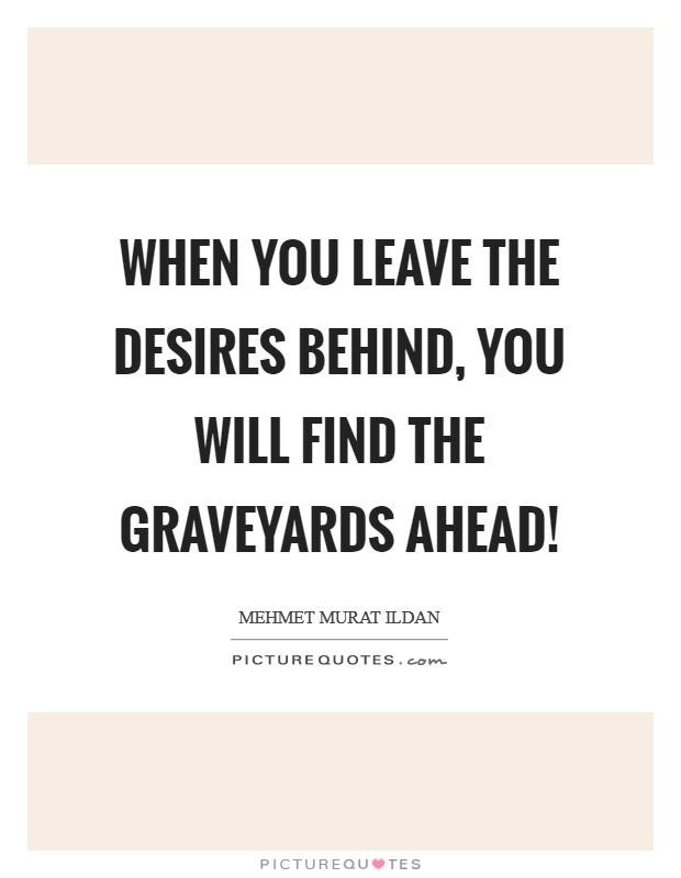When you leave the desires behind, you will find the graveyards ahead! Picture Quote #1