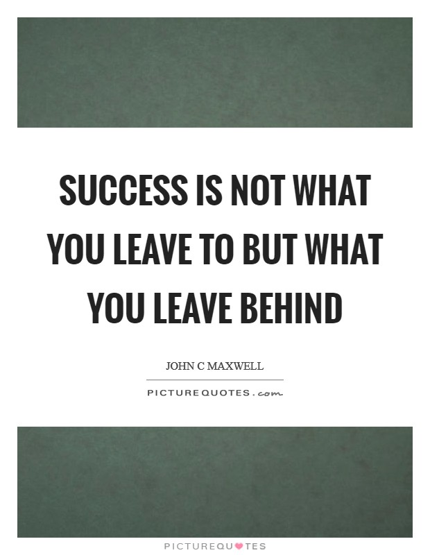 Success is not what you leave to but what you leave behind Picture Quote #1