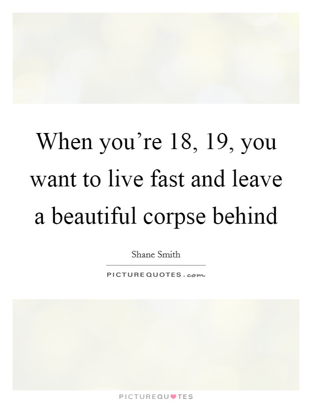 When you're 18, 19, you want to live fast and leave a beautiful corpse behind Picture Quote #1