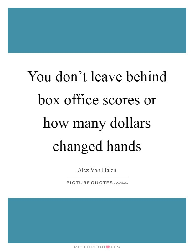 You don't leave behind box office scores or how many dollars changed hands Picture Quote #1
