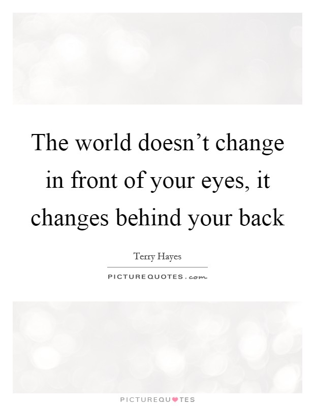 The world doesn't change in front of your eyes, it changes behind your back Picture Quote #1