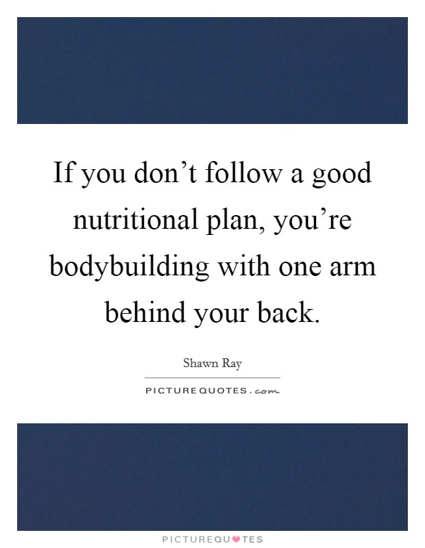 If you don't follow a good nutritional plan, you're bodybuilding with one arm behind your back Picture Quote #1