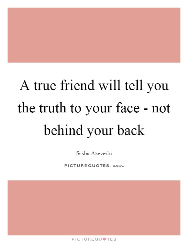 A true friend will tell you the truth to your face - not behind your back Picture Quote #1