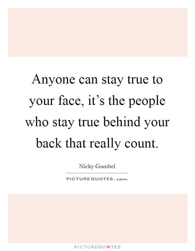 Anyone can stay true to your face, it's the people who stay true behind your back that really count Picture Quote #1