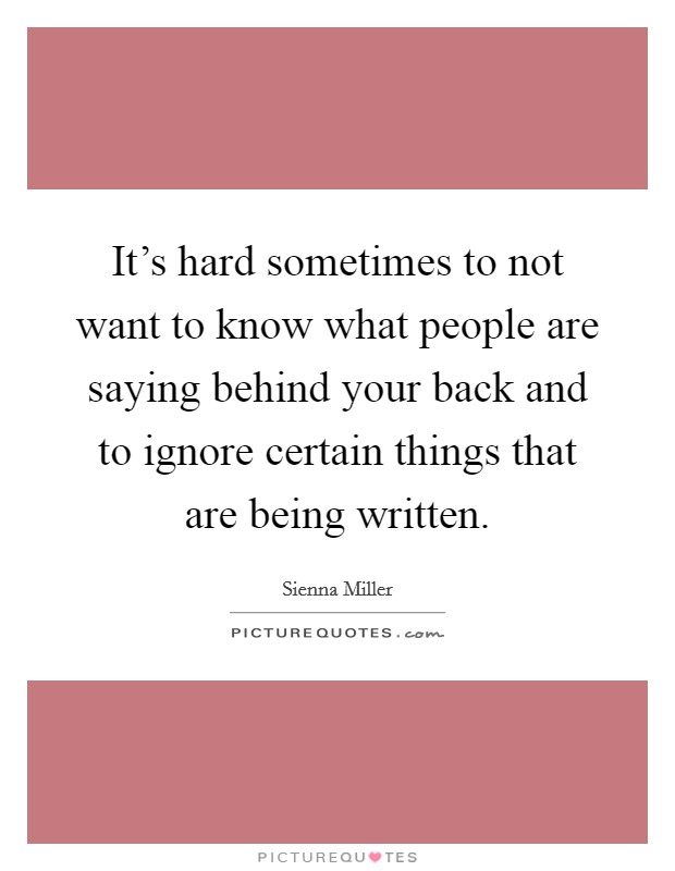 It's hard sometimes to not want to know what people are saying behind your back and to ignore certain things that are being written Picture Quote #1