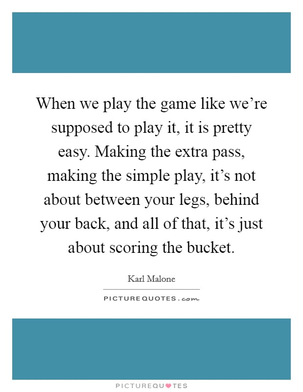 When we play the game like we're supposed to play it, it is pretty easy. Making the extra pass, making the simple play, it's not about between your legs, behind your back, and all of that, it's just about scoring the bucket Picture Quote #1