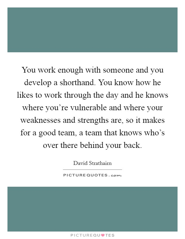 You work enough with someone and you develop a shorthand. You know how he likes to work through the day and he knows where you're vulnerable and where your weaknesses and strengths are, so it makes for a good team, a team that knows who's over there behind your back Picture Quote #1