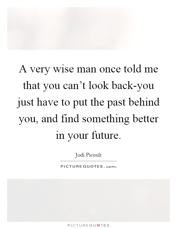 A very wise man once told me that you can't look back-you just have to put the past behind you, and find something better in your future Picture Quote #1