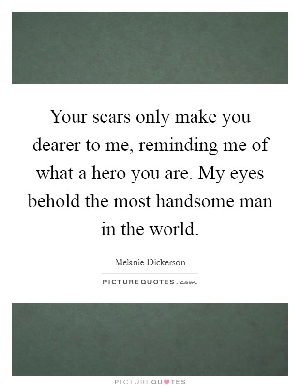 Your scars only make you dearer to me, reminding me of what a hero you are. My eyes behold the most handsome man in the world. Picture Quote #1