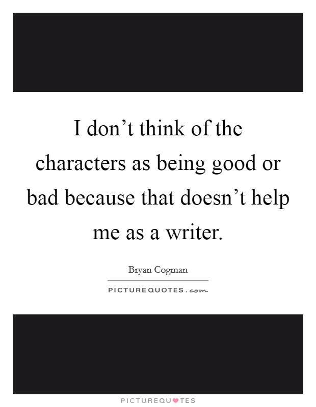 I don't think of the characters as being good or bad because that doesn't help me as a writer Picture Quote #1