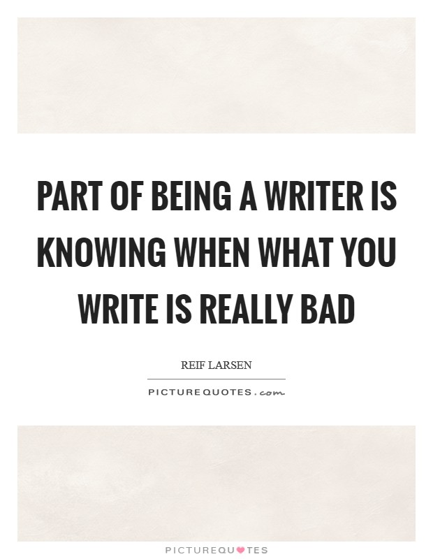 Part of being a writer is knowing when what you write is really bad Picture Quote #1