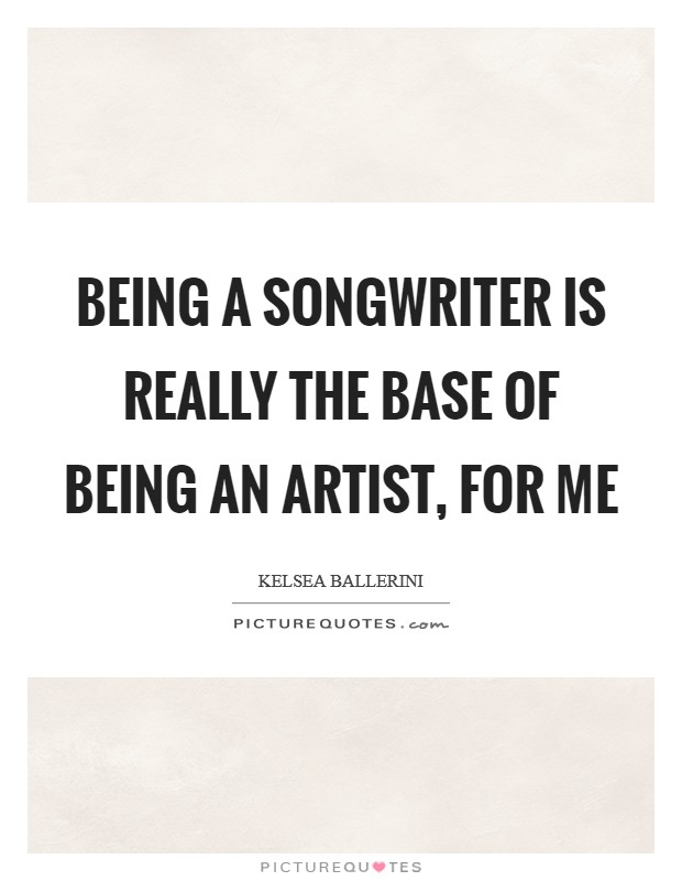 Being a songwriter is really the base of being an artist, for me Picture Quote #1