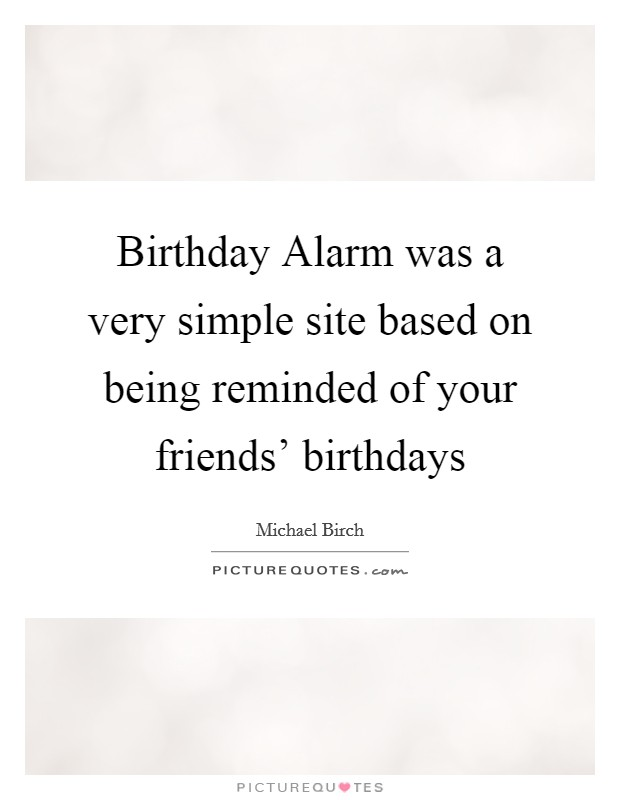 Birthday Alarm was a very simple site based on being reminded of your friends' birthdays Picture Quote #1