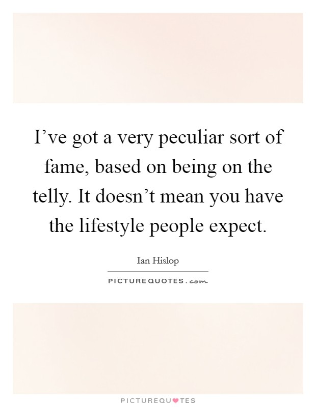 I've got a very peculiar sort of fame, based on being on the telly. It doesn't mean you have the lifestyle people expect Picture Quote #1
