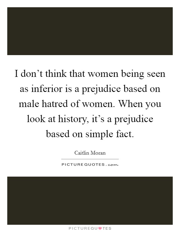 I don't think that women being seen as inferior is a prejudice based on male hatred of women. When you look at history, it's a prejudice based on simple fact Picture Quote #1
