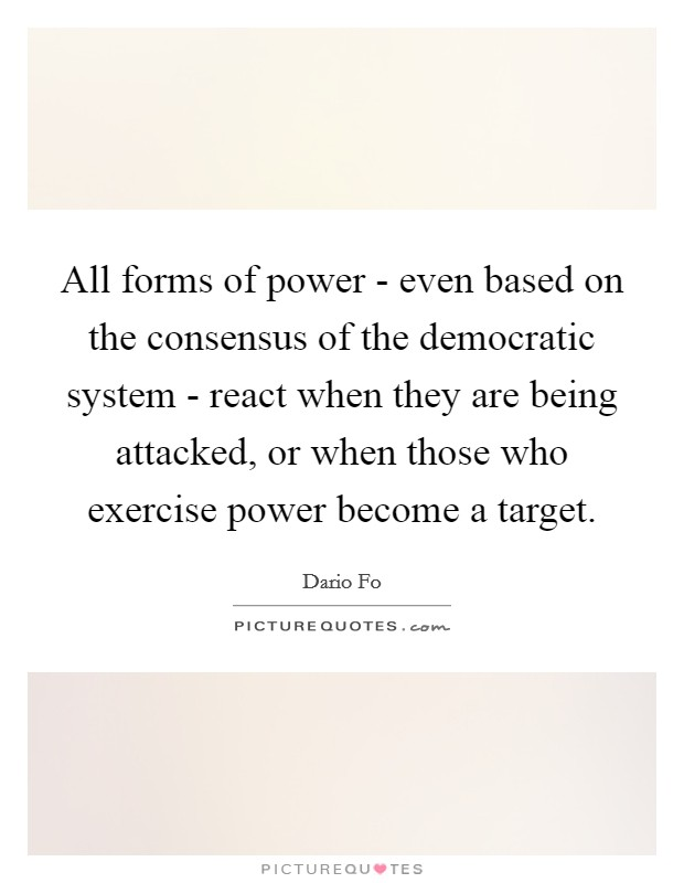 All forms of power - even based on the consensus of the democratic system - react when they are being attacked, or when those who exercise power become a target Picture Quote #1