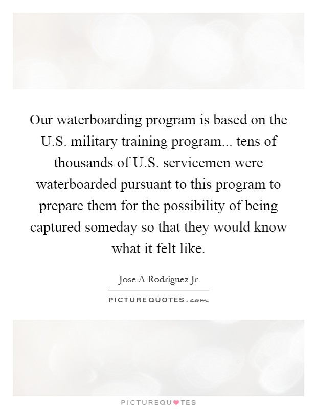 Our waterboarding program is based on the U.S. military training program... tens of thousands of U.S. servicemen were waterboarded pursuant to this program to prepare them for the possibility of being captured someday so that they would know what it felt like Picture Quote #1