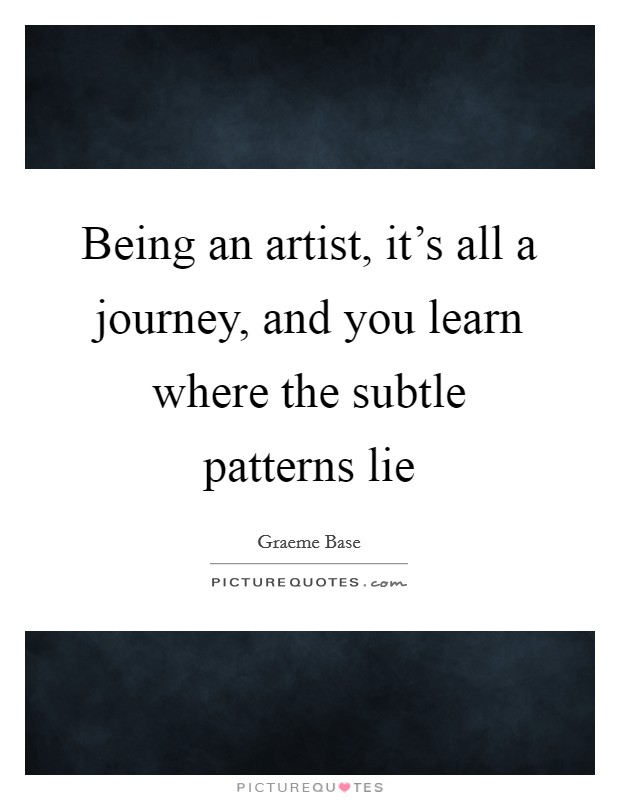 Being an artist, it's all a journey, and you learn where the subtle patterns lie Picture Quote #1