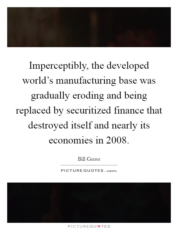 Imperceptibly, the developed world's manufacturing base was gradually eroding and being replaced by securitized finance that destroyed itself and nearly its economies in 2008 Picture Quote #1